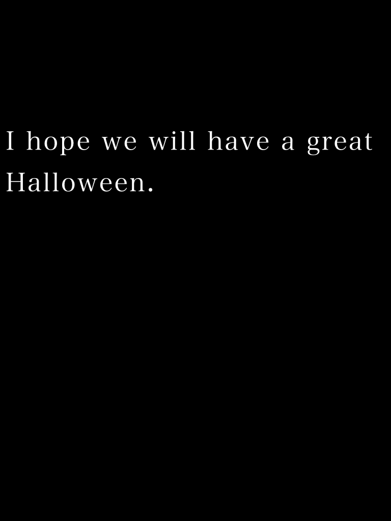 I hope we will have a great Halloween.
